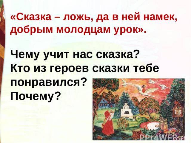 «Сказка – ложь, да в ней намек, добрым молодцам урок». Чему учит нас сказка? Кто из героев сказки тебе понравился? Почему?
