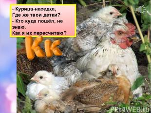 - Курица-наседка, Где же твои детки? - Кто куда пошёл, не знаю. Как я их пересчи