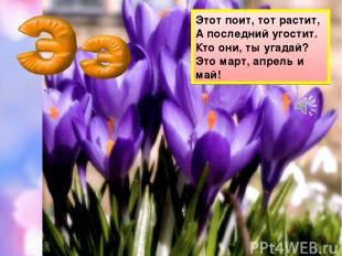 Этот поит, тот растит, А последний угостит. Кто они, ты угадай? Это март, апрель