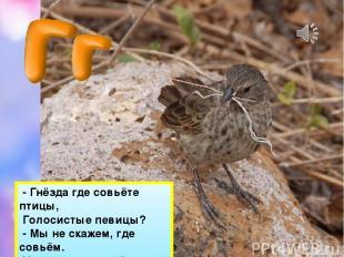 - Гнёзда где совьёте птицы, Голосистые певицы? - Мы не скажем, где совьём. Угада