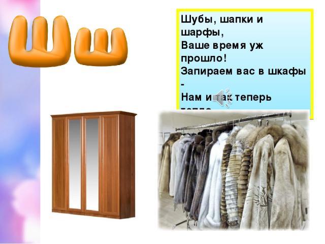 Шубы, шапки и шарфы, Ваше время уж прошло! Запираем вас в шкафы - Нам и так теперь тепло.