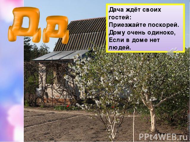 Дача ждёт своих гостей: Приезжайте поскорей. Дому очень одиноко, Если в доме нет людей.