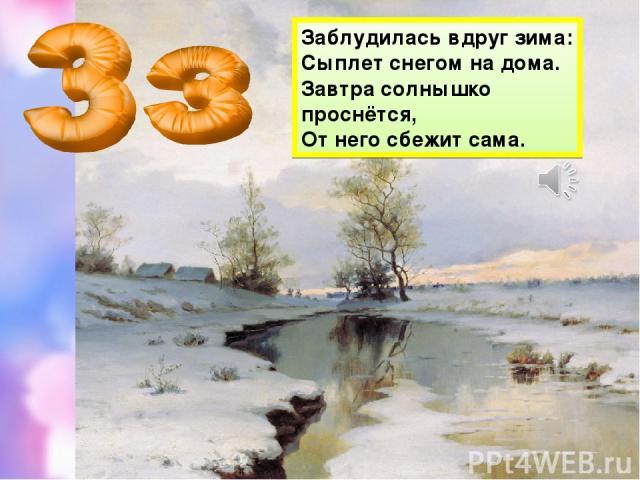 Заблудилась вдруг зима: Сыплет снегом на дома. Завтра солнышко проснётся, От него сбежит сама.