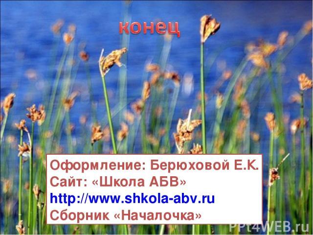 Оформление: Берюховой Е.К. Сайт: «Школа АБВ» http://www.shkola-abv.ru Сборник «Началочка»