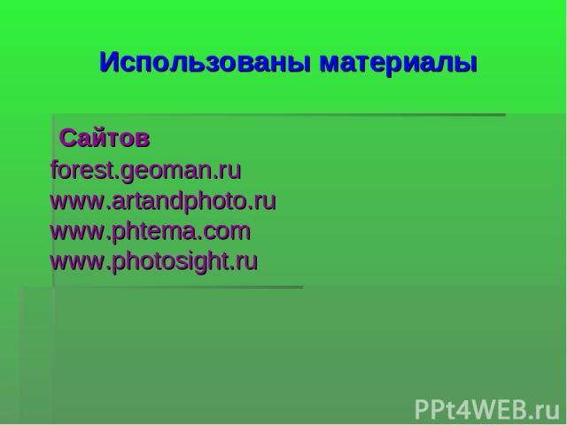 Использованы материалы Сайтов forest.geoman.ru www.artandphoto.ru www.phtema.com www.photosight.ru
