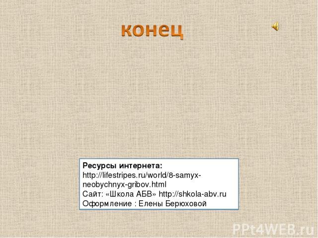 Ресурсы интернета: http://lifestripes.ru/world/8-samyx-neobychnyx-gribov.html Cайт: «Школа АБВ» http://shkola-abv.ru Оформление : Елены Берюховой