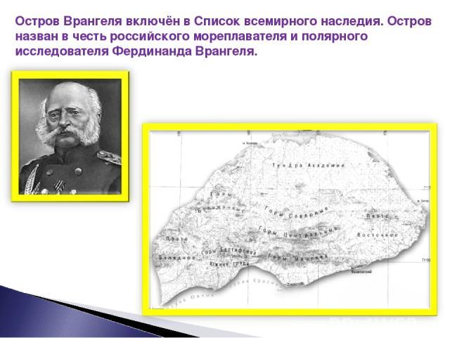 Остров Врангеля включён в Список всемирного наследия. Остров назван в честь российского мореплавателя и полярного исследователя Фердинанда Врангеля.