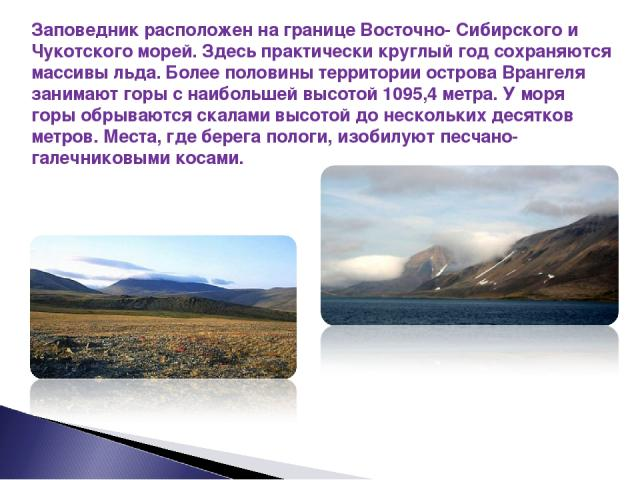 Заповедник расположен на границе Восточно- Сибирского и Чукотского морей. Здесь практически круглый год сохраняются массивы льда. Более половины территории острова Врангеля занимают горы с наибольшей высотой 1095,4 метра. У моря горы обрываются скал…