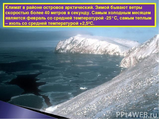 Климат в районе островов арктический. Зимой бывают ветры скоростью более 40 метров в секунду. Самым холодным месяцем является февраль со средней температурой -25°С, самым теплым – июль со средней температурой +2,5ºС.