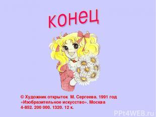 © Художник открыток М. Сергеева. 1991 год «Изобразительное искусство». Москва 4-
