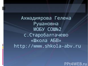 Ахмадиярова Гелена Рушановна МОБУ СОШ№2 с.Старобалтачево «Школа АБВ» http://www.
