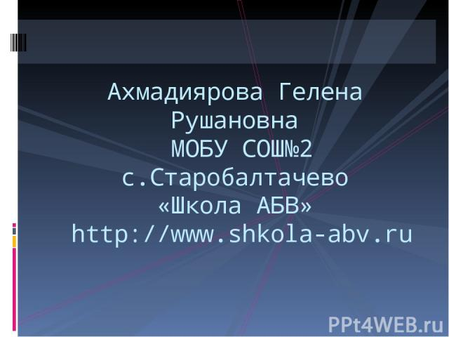 Ахмадиярова Гелена Рушановна МОБУ СОШ№2 с.Старобалтачево «Школа АБВ» http://www.shkola-abv.ru