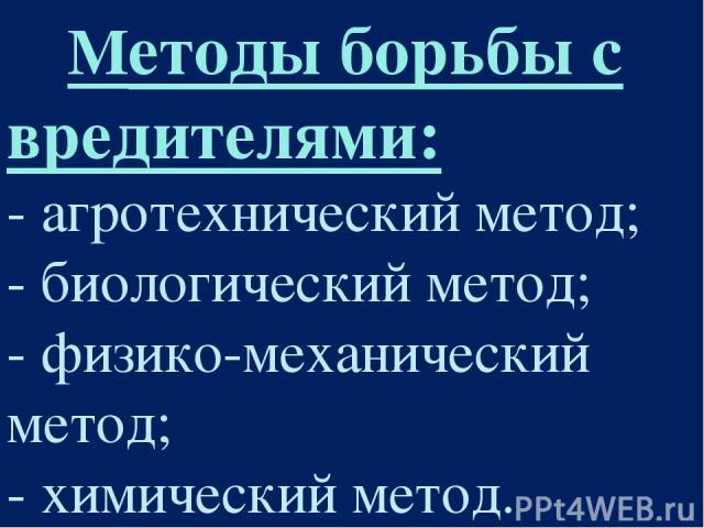 Методы борьбы с вредителями: - агротехнический метод; - биологический метод; - физико-механический метод; - химический метод.