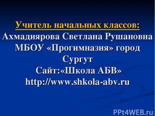 Учитель начальных классов: Ахмадиярова Светлана Рушановна МБОУ «Прогимназия» гор
