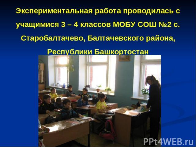 Экспериментальная работа проводилась с учащимися 3 – 4 классов МОБУ СОШ №2 с. Старобалтачево, Балтачевского района, Республики Башкортостан