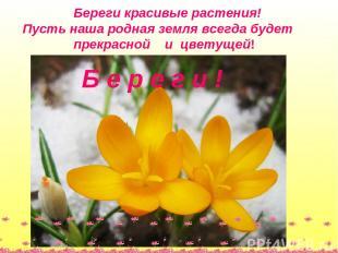 Береги красивые растения! Пусть наша родная земля всегда будет прекрасной и цвет