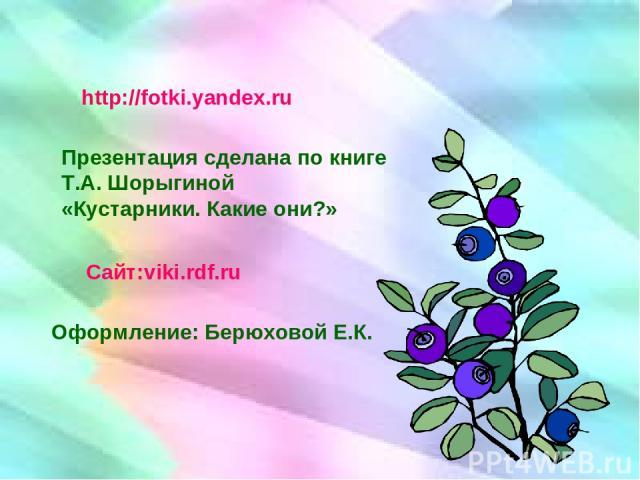 http://fotki.yandex.ru Презентация сделана по книге Т.А. Шорыгиной «Кустарники. Какие они?» Сайт:viki.rdf.ru Оформление: Берюховой Е.К.