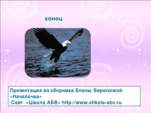 конец Презентация из сборника Елены Берюховой «Началочка» Сайт «Школа АБВ» http: