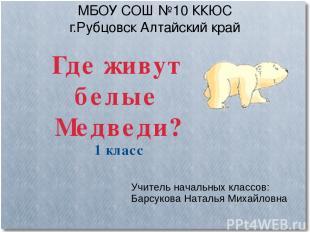 МБОУ СОШ №10 ККЮС г.Рубцовск Алтайский край Где живут белые Медведи? 1 класс Учи