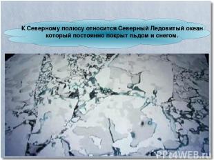 К Северному полюсу относится Северный Ледовитый океан который постоянно покрыт л