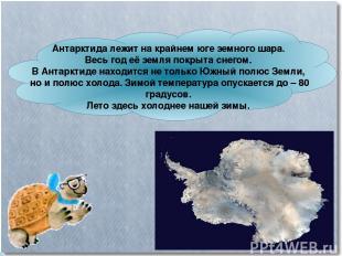 Антарктида лежит на крайнем юге земного шара. Весь год её земля покрыта снегом.