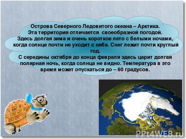 Острова Северного Ледовитого океана – Арктика. Эта территория отличается своеобразной погодой. Здесь долгая зима и очень короткое лето с белыми ночами, когда солнце почти не уходит с неба. Снег лежит почти круглый год. С середины октября до конца фе…
