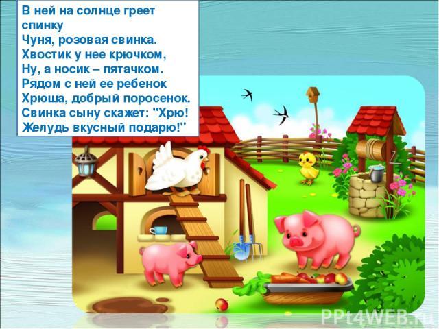 В ней на солнце греет спинку Чуня, розовая свинка. Хвостик у нее крючком, Ну, а носик – пятачком. Рядом с ней ее ребенок Хрюша, добрый поросенок. Свинка сыну скажет: