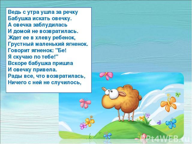 Ведь с утра ушла за речку Бабушка искать овечку. А овечка заблудилась И домой не возвратилась. Ждет ее в хлеву ребенок, Грустный маленький ягненок. Говорит ягненок: