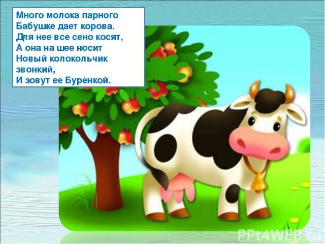 Много молока парного Бабушке дает корова. Для нее все сено косят, А она на шее носит Новый колокольчик звонкий, И зовут ее Буренкой.