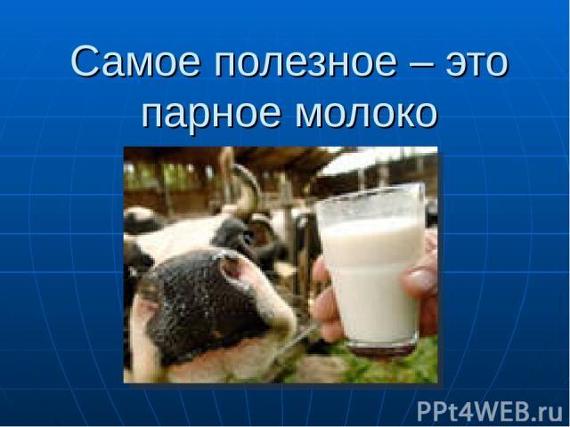 Самое полезное – это парное молоко