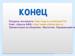 Ресурсы интернета: http://log-in.ru/articles/719/ Сайт «Школа АБВ» http://www.sh
