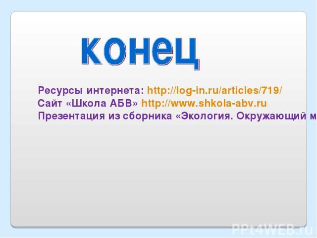 Ресурсы интернета: http://log-in.ru/articles/719/ Сайт «Школа АБВ» http://www.shkola-abv.ru Презентация из сборника «Экология. Окружающий мир»