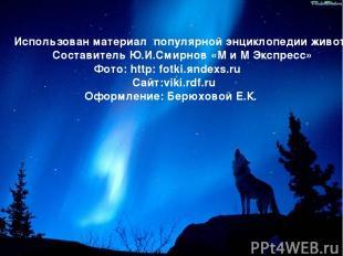 Использован материал популярной энциклопедии животных Составитель Ю.И.Смирнов «М