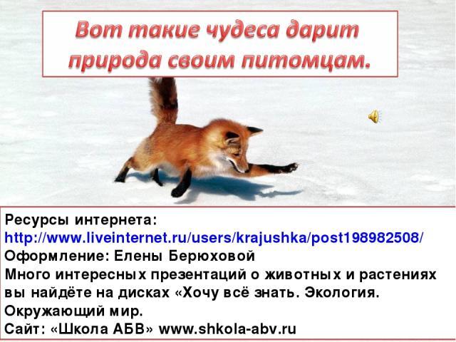 Ресурсы интернета: http://www.liveinternet.ru/users/krajushka/post198982508/ Оформление: Елены Берюховой Много интересных презентаций о животных и растениях вы найдёте на дисках «Хочу всё знать. Экология. Окружающий мир. Сайт: «Школа АБВ» www.shkola…