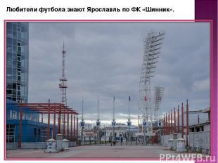Любители футбола знают Ярославль по ФК «Шинник».