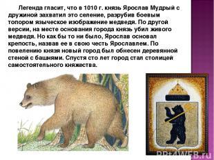 Легенда гласит, что в 1010 г. князь Ярослав Мудрый с дружиной захватил это селен