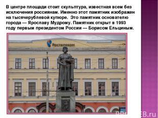 В центре площади стоит скульптура, известная всем без исключения россиянам. Имен