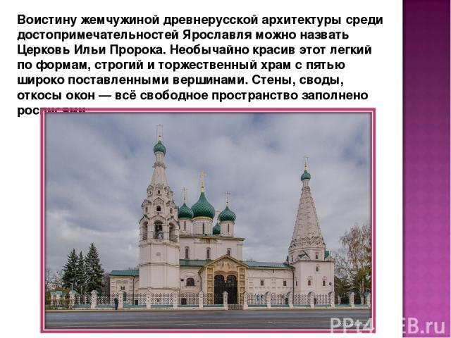 Воистину жемчужиной древнерусской архитектуры среди достопримечательностей Ярославля можно назвать Церковь Ильи Пророка. Необычайно красив этот легкий по формам, строгий и торжественный храм с пятью широко поставленными вершинами. Стены, своды, отко…