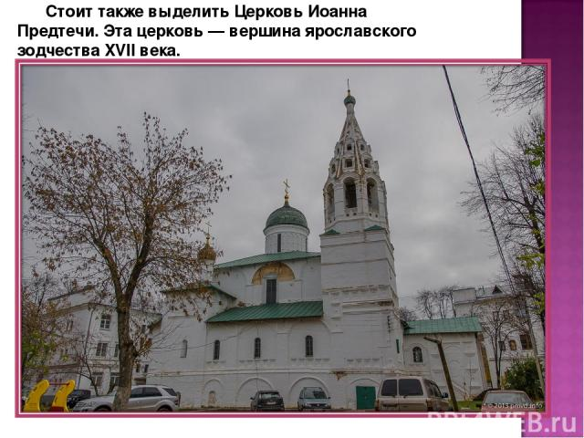 Стоит также выделить Церковь Иоанна Предтечи. Эта церковь — вершина ярославского зодчества XVII века.