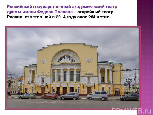 Российский государственный академический театр драмы имени Федора Волкова – старейший театр России, отметивший в 2014 году свое 264-летие.