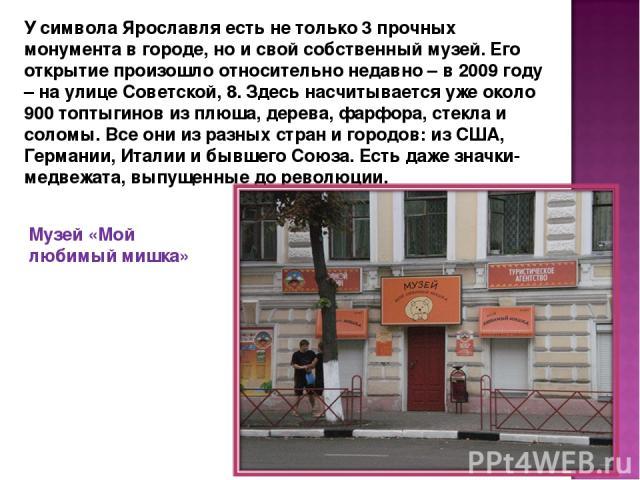 У символа Ярославля есть не только 3 прочных монумента в городе, но и свой собственный музей. Его открытие произошло относительно недавно – в 2009 году – на улице Советской, 8. Здесь насчитывается уже около 900 топтыгинов из плюша, дерева, фарфора, …