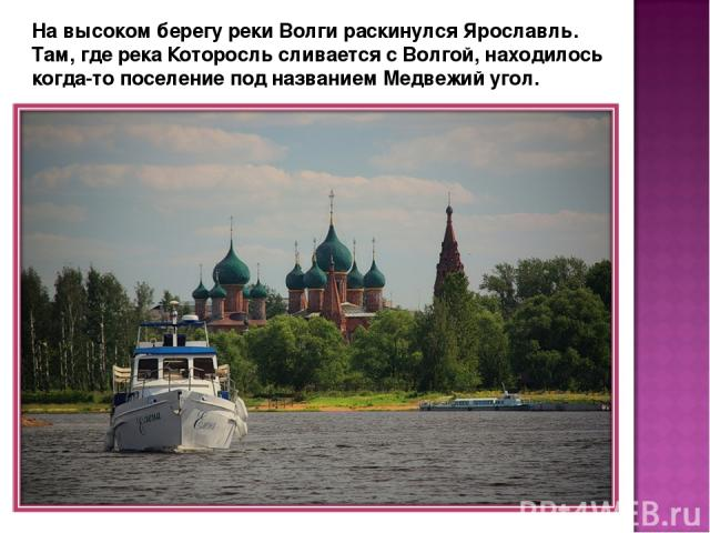 На высоком берегу реки Волги раскинулся Ярославль. Там, где река Которосль сливается с Волгой, находилось когда-то поселение под названием Медвежий угол.