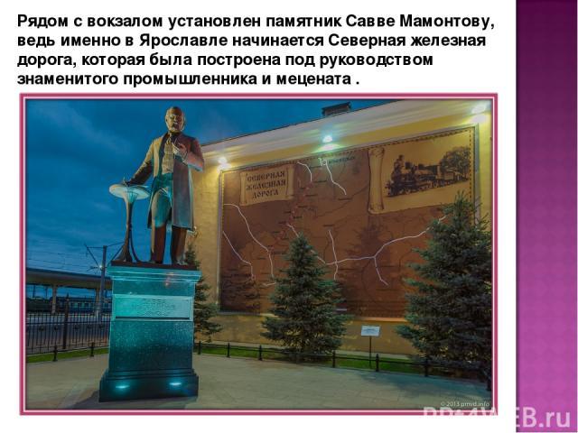 Рядом с вокзалом установлен памятник Савве Мамонтову, ведь именно в Ярославле начинается Северная железная дорога, которая была построена под руководством знаменитого промышленника и мецената .