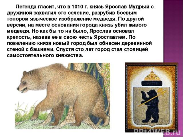 Легенда гласит, что в 1010 г. князь Ярослав Мудрый с дружиной захватил это селение, разрубив боевым топором языческое изображение медведя. По другой версии, на месте основания города князь убил живого медведя. Но как бы то ни было, Ярослав основал к…