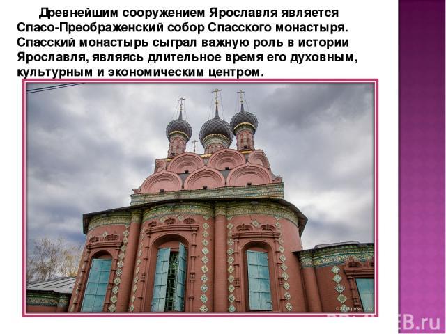 Древнейшим сооружением Ярославля является Спасо-Преображенский собор Спасского монастыря. Спасский монастырь сыграл важную роль в истории Ярославля, являясь длительное время его духовным, культурным и экономическим центром.