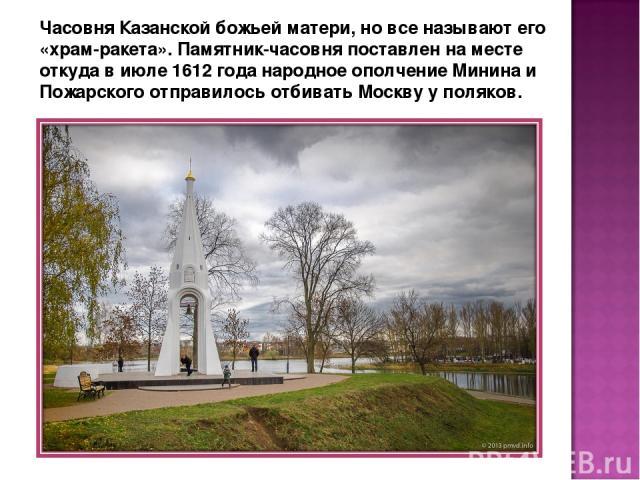 Часовня Казанской божьей матери, но все называют его «храм-ракета». Памятник-часовня поставлен на месте откуда в июле 1612 года народное ополчение Минина и Пожарского отправилось отбивать Москву у поляков.