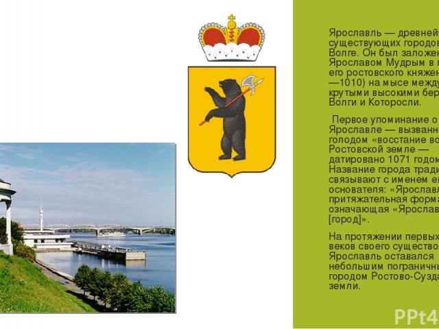 Ярославль— древнейший из существующих городов на Волге. Он был заложен князем Ярославом Мудрым в период его ростовского княжения (988—1010) на мысе между крутыми высокими берегами Волги и Которосли. Первое упоминание о Ярославле— вызванное голодом…