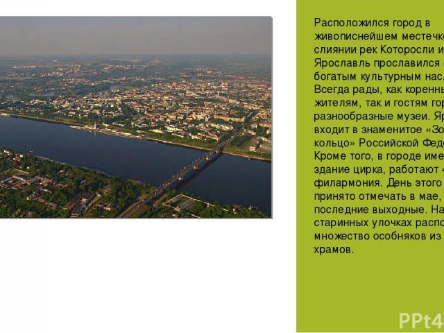Расположился город в живописнейшем местечке на слиянии рек Которосли и Волги. Ярославль прославился своим богатым культурным наследием. Всегда рады, как коренным жителям, так и гостям города разнообразные музеи. Ярославль входит в знаменитое «Золото…