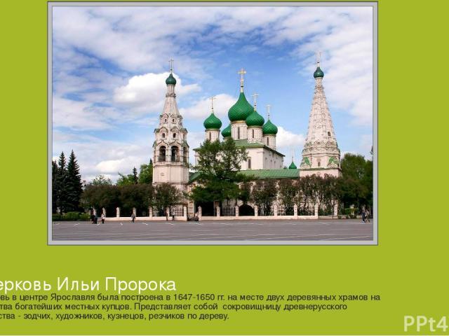 Церковь в центре Ярославля была построена в 1647-1650 гг. на месте двух деревянных храмов на средства богатейших местных купцов. Представляет собой сокровищницу древнерусского искусства - зодчих, художников, кузнецов, резчиков по дереву. Церковь Иль…