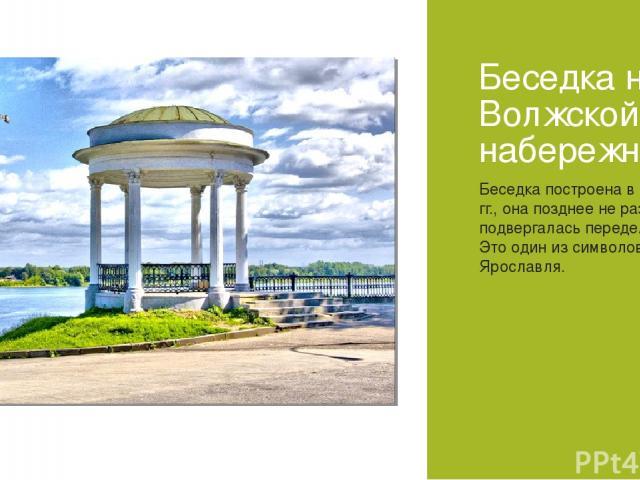 Беседка на Волжской набережной Беседка построена в 1840-е гг., она позднее не раз подвергалась переделкам. Это один из символов Ярославля.